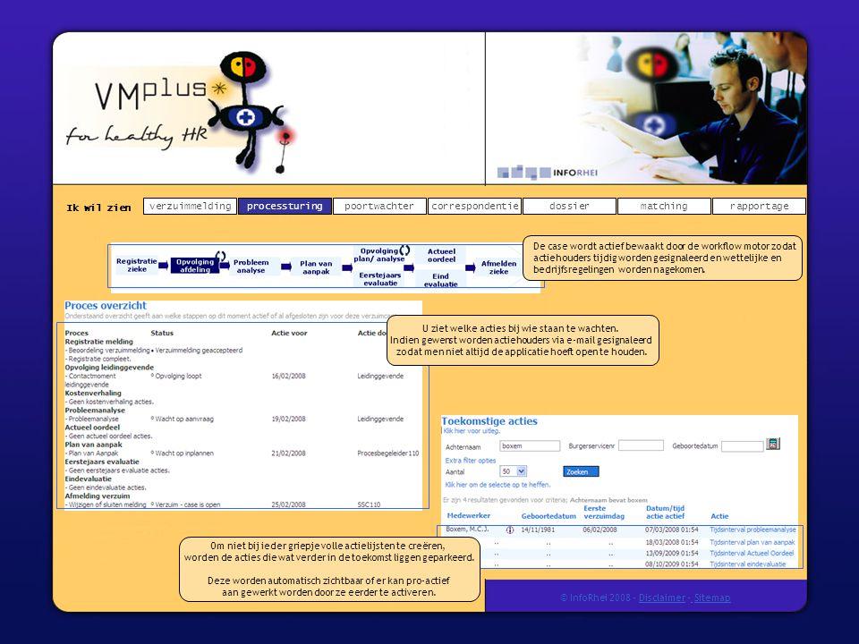 Ik wil zien verzuimmeldingdossierprocessturingpoortwachtercorrespondentierapportagematching © InfoRhei 2008 -Disclaimer -Sitemap De case wordt actief bewaakt door de workflow motor zodat actiehouders tijdig worden gesignaleerd en wettelijke en bedrijfsregelingen worden nagekomen.