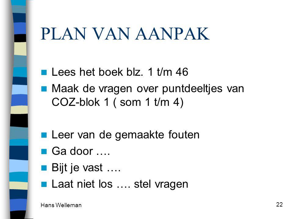 Hans Welleman 22 PLAN VAN AANPAK Lees het boek blz. 1 t/m 46 Maak de vragen over puntdeeltjes van COZ-blok 1 ( som 1 t/m 4) Leer van de gemaakte foute
