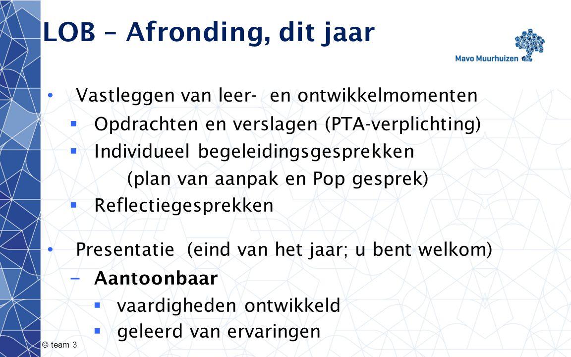 © team 3 LOB – Afronding, dit jaar Vastleggen van leer- en ontwikkelmomenten  Opdrachten en verslagen (PTA-verplichting)  Individueel begeleidingsge