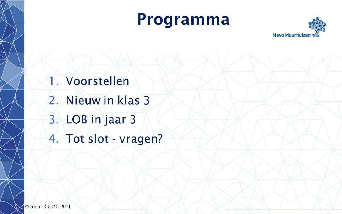 © team 3 2010-2011 Programma 1.Voorstellen 2.Nieuw in klas 3 3.LOB in jaar 3 4.Tot slot - vragen