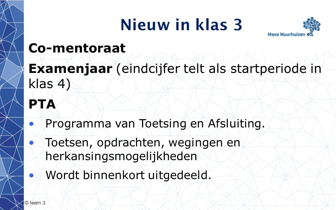 © team 3 Nieuw in klas 3 Co-mentoraat Examenjaar (eindcijfer telt als startperiode in klas 4) PTA Programma van Toetsing en Afsluiting. Toetsen, opdra
