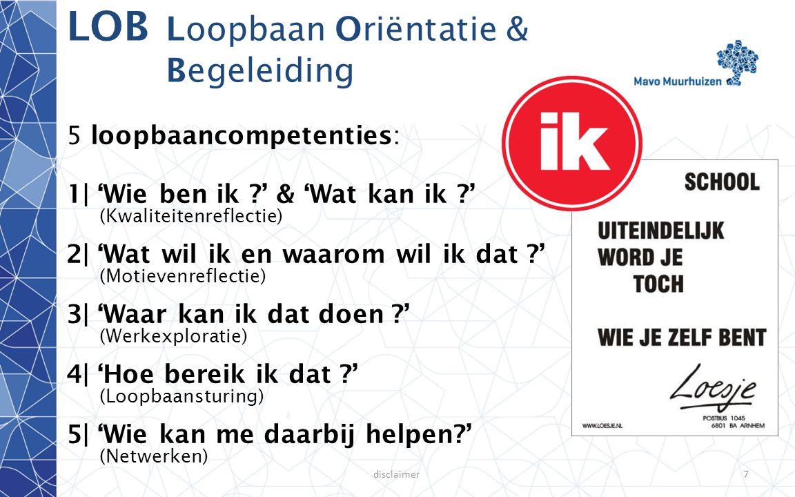 disclaimer7 LOB Loopbaan Oriëntatie & Begeleiding 5 loopbaancompetenties: 1| 'Wie ben ik ?' & 'Wat kan ik ?' (Kwaliteitenreflectie) 2| 'Wat wil ik en