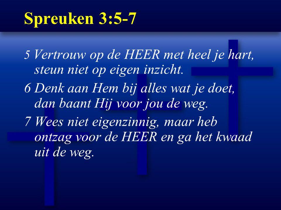 Spreuken 3:5-7 5 Vertrouw op de HEER met heel je hart, steun niet op eigen inzicht. 6 Denk aan Hem bij alles wat je doet, dan baant Hij voor jou de we