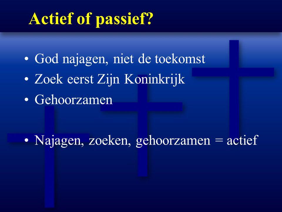 Actief of passief? God najagen, niet de toekomst Zoek eerst Zijn Koninkrijk Gehoorzamen Najagen, zoeken, gehoorzamen = actief