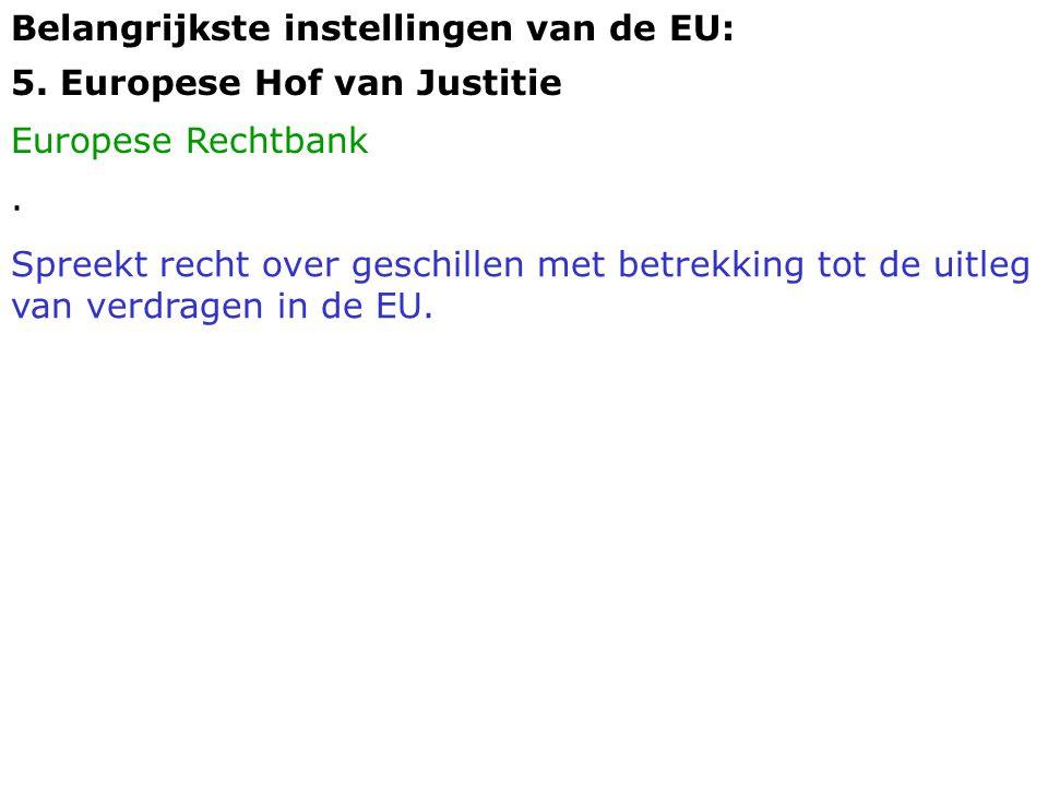 Belangrijkste instellingen van de EU: 5. Europese Hof van Justitie Europese Rechtbank. Spreekt recht over geschillen met betrekking tot de uitleg van