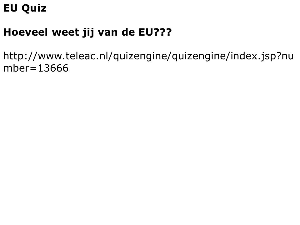 EU Quiz Hoeveel weet jij van de EU??? http://www.teleac.nl/quizengine/quizengine/index.jsp?nu mber=13666