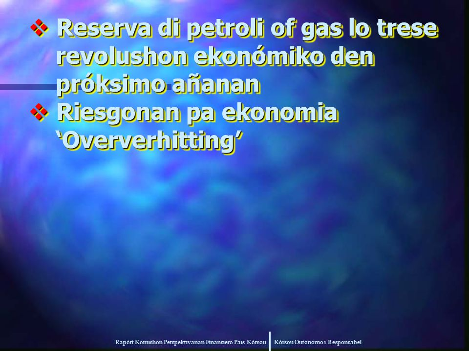 Rapòrt Komishon Perspektivanan Finansiero Pais Kòrsou Kòrsou Outònomo i Responsabel  Reserva di petroli of gas lo trese revolushon ekonómiko den revolushon ekonómiko den próksimo añanan próksimo añanan  Riesgonan pa ekonomia 'Oververhitting' 'Oververhitting'  Reserva di petroli of gas lo trese revolushon ekonómiko den revolushon ekonómiko den próksimo añanan próksimo añanan  Riesgonan pa ekonomia 'Oververhitting' 'Oververhitting'