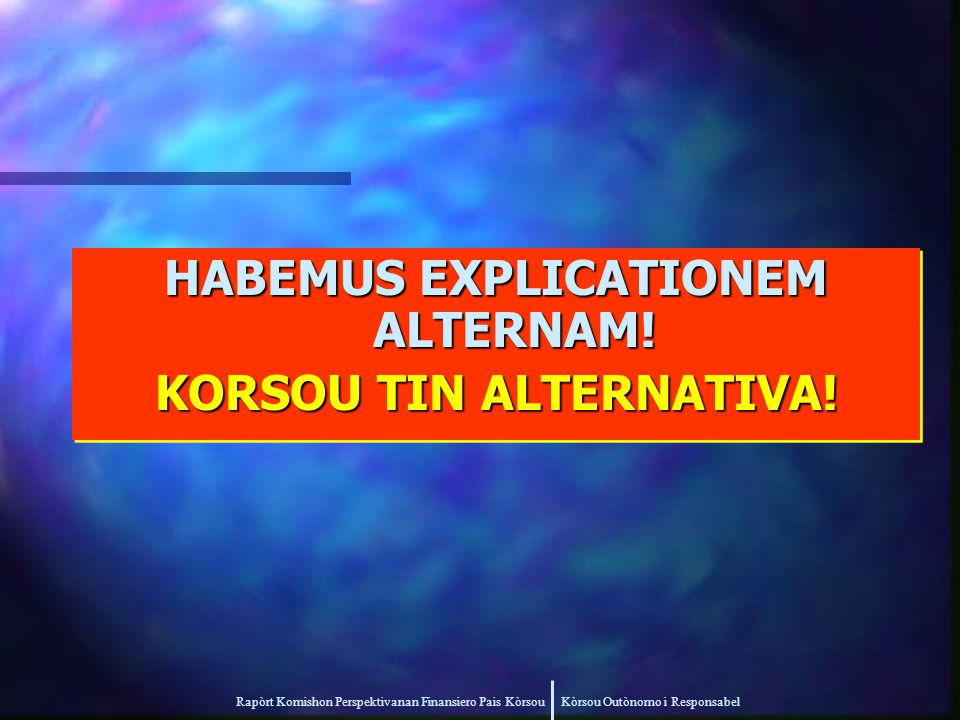 Rapòrt Komishon Perspektivanan Finansiero Pais Kòrsou Kòrsou Outònomo i Responsabel HABEMUS EXPLICATIONEM ALTERNAM.