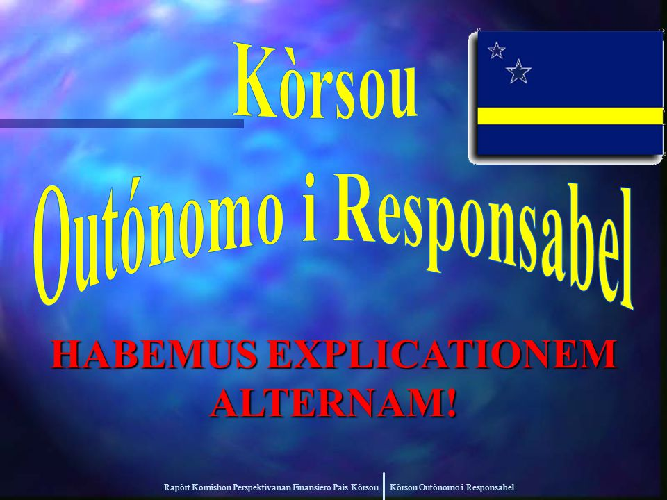 Rapòrt Komishon Perspektivanan Finansiero Pais Kòrsou Kòrsou Outònomo i Responsabel HABEMUS EXPLICATIONEM ALTERNAM!
