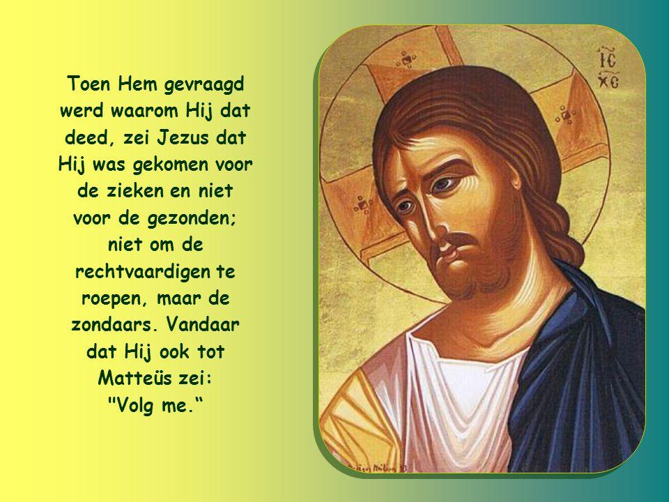 Toen Hem gevraagd werd waarom Hij dat deed, zei Jezus dat Hij was gekomen voor de zieken en niet voor de gezonden; niet om de rechtvaardigen te roepen, maar de zondaars.