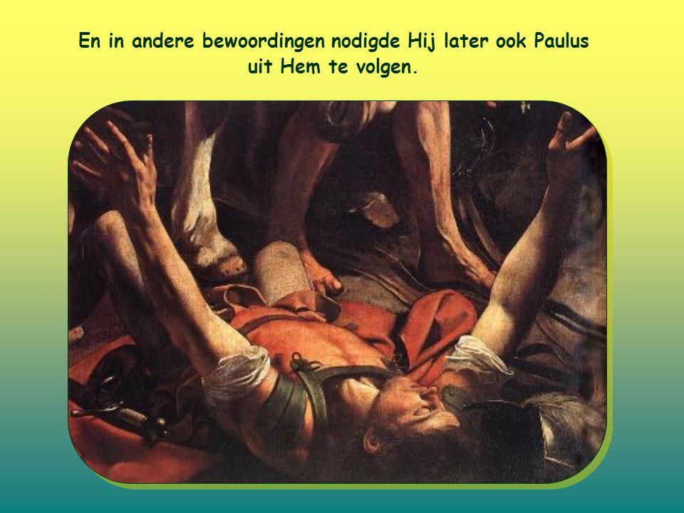 En in andere bewoordingen nodigde Hij later ook Paulus uit Hem te volgen.