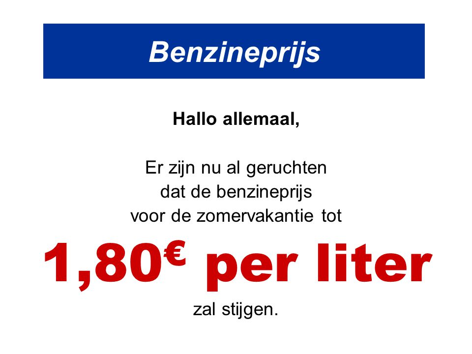 Benzineprijs Hallo allemaal, Er zijn nu al geruchten dat de benzineprijs voor de zomervakantie tot 1,80 € per liter zal stijgen.