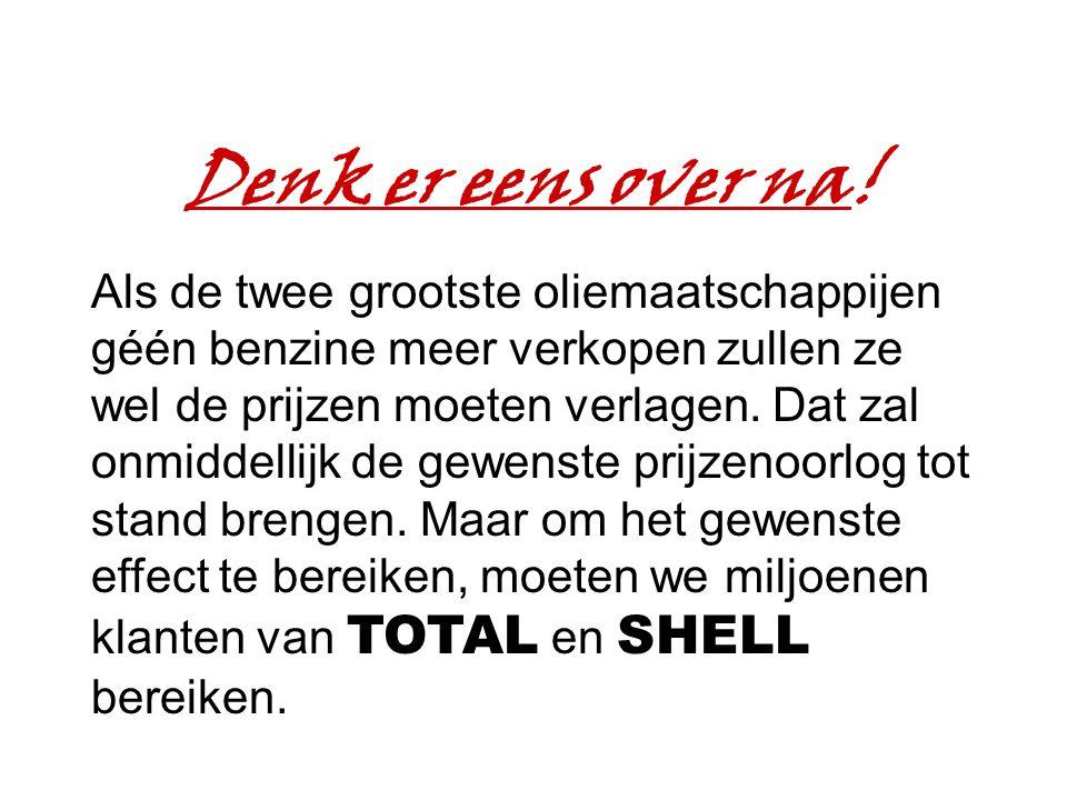 Denk er eens over na! Als de twee grootste oliemaatschappijen géén benzine meer verkopen zullen ze wel de prijzen moeten verlagen. Dat zal onmiddellij