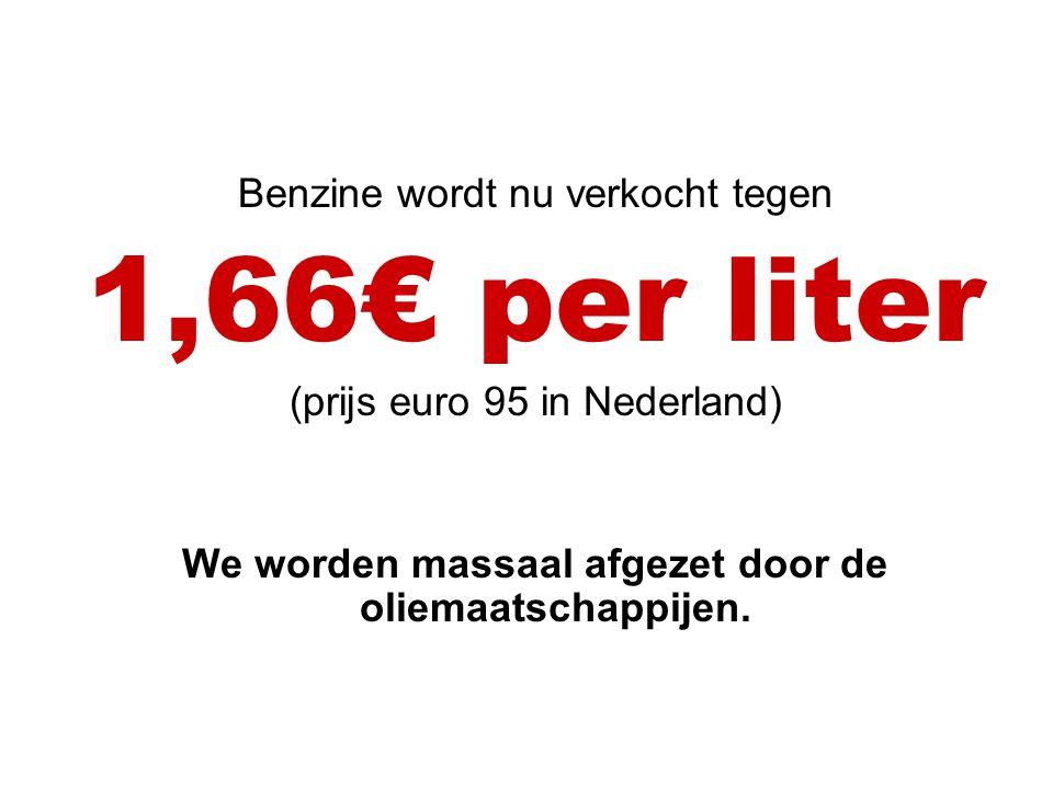 Benzine wordt nu verkocht tegen 1,66€ per liter (prijs euro 95 in Nederland) We worden massaal afgezet door de oliemaatschappijen.