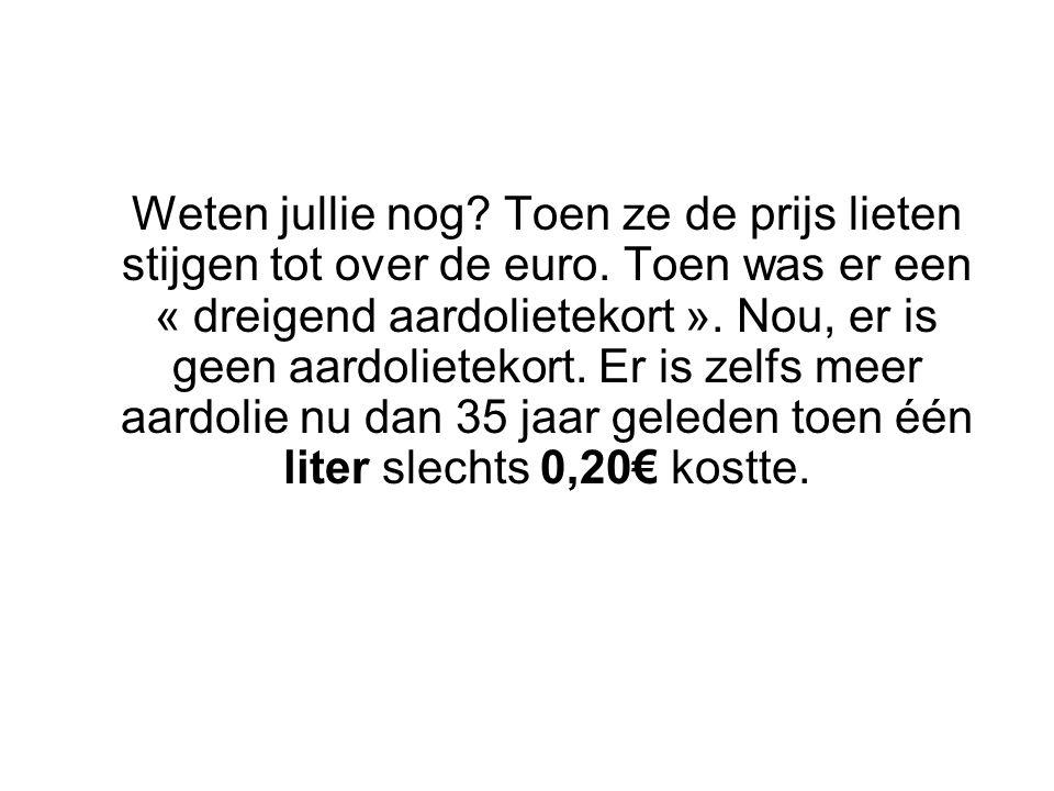 Weten jullie nog? Toen ze de prijs lieten stijgen tot over de euro. Toen was er een « dreigend aardolietekort ». Nou, er is geen aardolietekort. Er is
