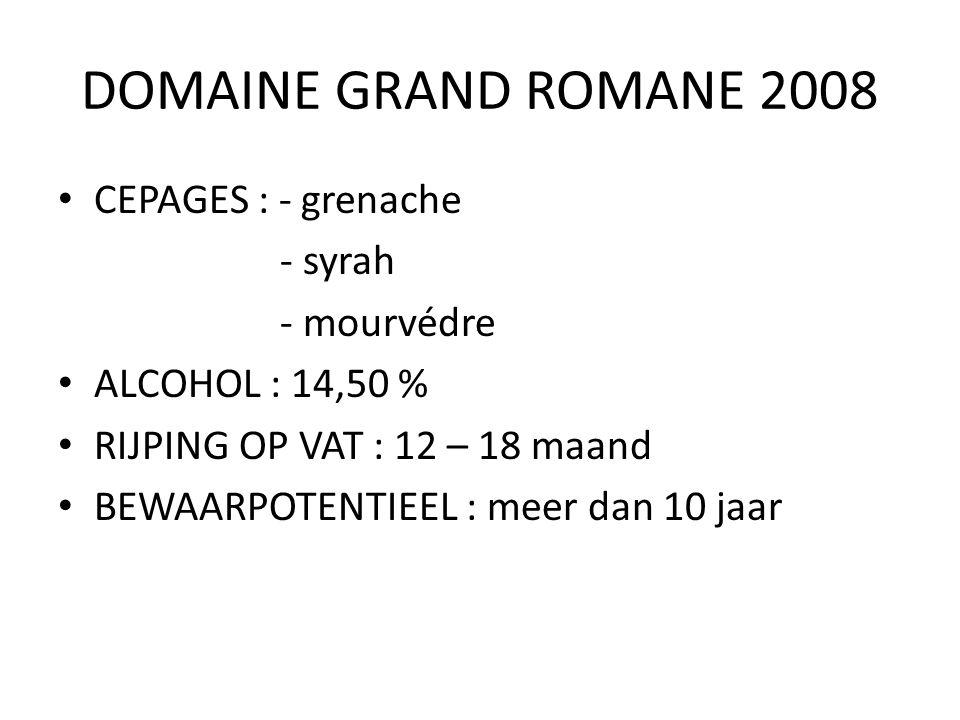DOMAINE GRAND ROMANE 2008 CEPAGES : - grenache - syrah - mourvédre ALCOHOL : 14,50 % RIJPING OP VAT : 12 – 18 maand BEWAARPOTENTIEEL : meer dan 10 jaa