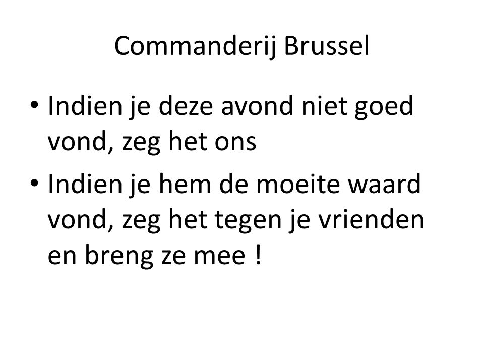 Commanderij Brussel Indien je deze avond niet goed vond, zeg het ons Indien je hem de moeite waard vond, zeg het tegen je vrienden en breng ze mee !