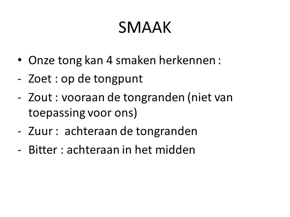 SMAAK Onze tong kan 4 smaken herkennen : -Zoet : op de tongpunt -Zout : vooraan de tongranden (niet van toepassing voor ons) -Zuur : achteraan de tong