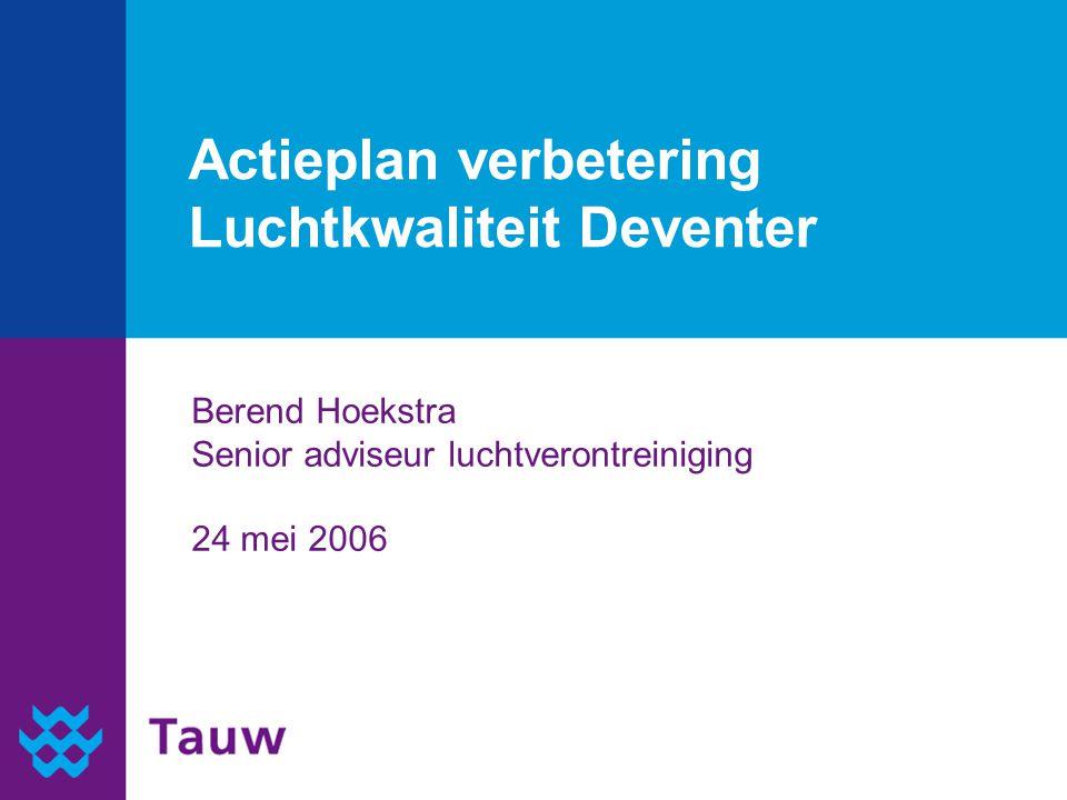 Actieplan verbetering Luchtkwaliteit Deventer Berend Hoekstra Senior adviseur luchtverontreiniging 24 mei 2006