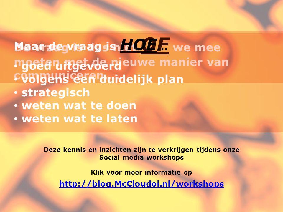 Deze kennis en inzichten zijn te verkrijgen tijdens onze Social media workshops Klik voor meer informatie op http://blog.McCloudoi.nl/workshops De vraag is dus niet OF we mee moeten met de nieuwe manier van communiceren….