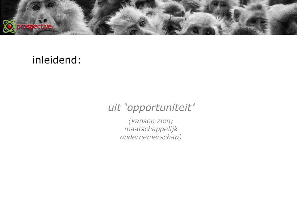 inleidend: uit 'opportuniteit' (kansen zien; maatschappelijk ondernemerschap)