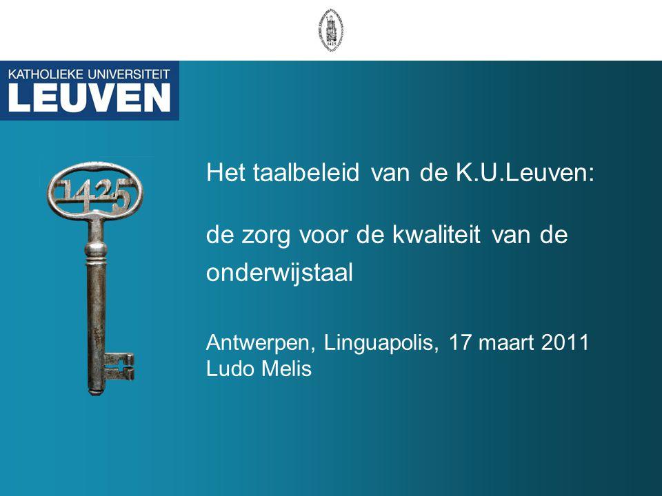 Het taalbeleid van de K.U.Leuven: de zorg voor de kwaliteit van de onderwijstaal Antwerpen, Linguapolis, 17 maart 2011 Ludo Melis