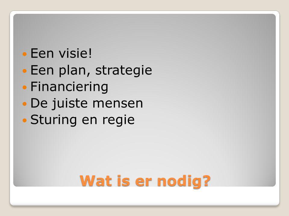 Wat is er nodig? Een visie! Een plan, strategie Financiering De juiste mensen Sturing en regie
