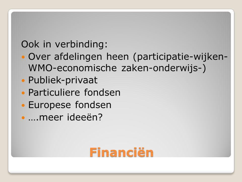 Financiën Ook in verbinding: Over afdelingen heen (participatie-wijken- WMO-economische zaken-onderwijs-) Publiek-privaat Particuliere fondsen Europese fondsen ….meer ideeën?