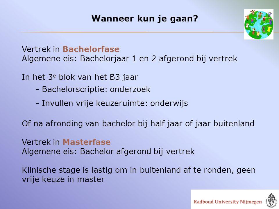 Wanneer kun je gaan? Vertrek in Bachelorfase Algemene eis: Bachelorjaar 1 en 2 afgerond bij vertrek In het 3 e blok van het B3 jaar - Bachelorscriptie