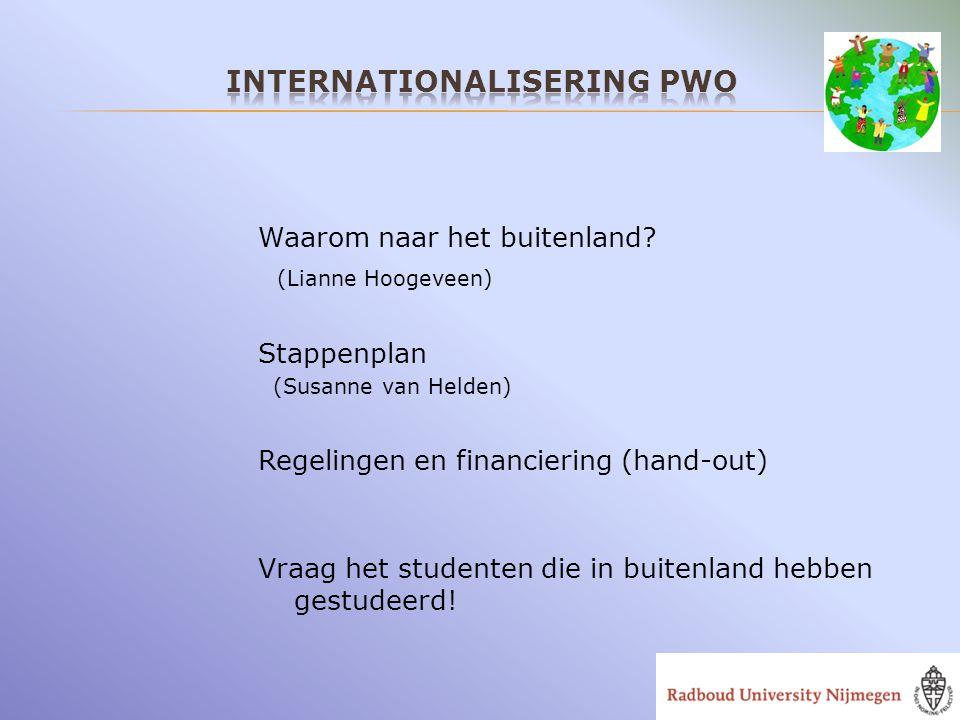 Waarom naar het buitenland? (Lianne Hoogeveen) Stappenplan (Susanne van Helden) Regelingen en financiering (hand-out) Vraag het studenten die in buite
