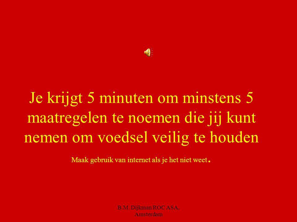 B.M. Dijkman ROC ASA, Amsterdam 5. Veilig In voedsel kunnen ongezonde stoffen en bacteriën voorkomen. Ons voedsel is nog nooit zo veilig geweest, maar