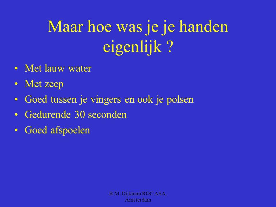 B.M. Dijkman ROC ASA, Amsterdam Om verspreiding te voorkomen Was je je handen Na het niezen Na het toilet bezoek Tussen diverse werkzaamheden door Dra