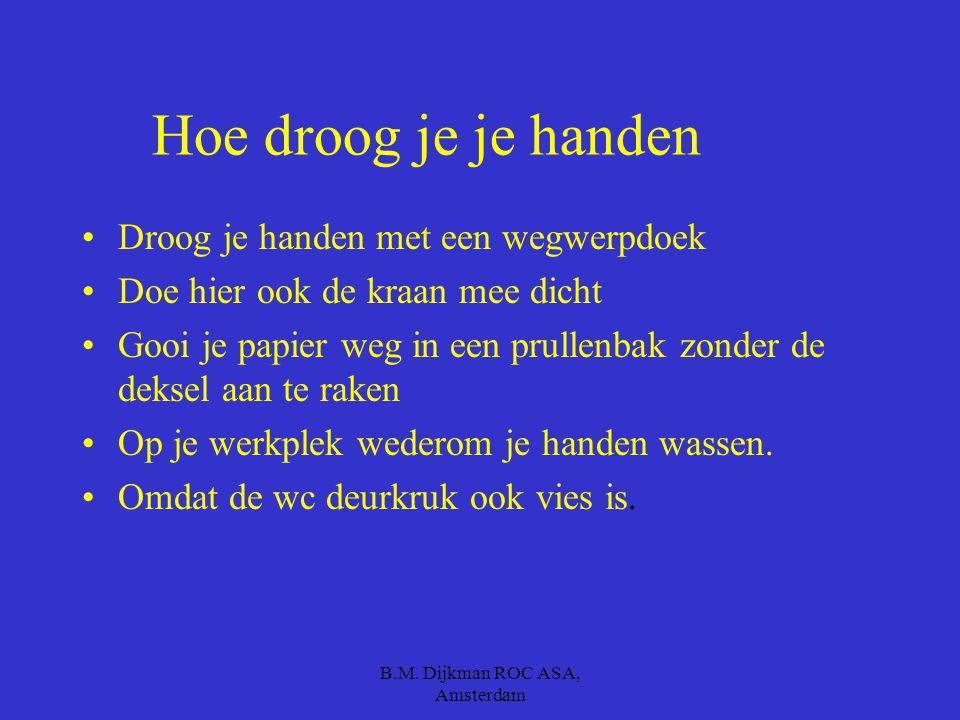 B.M. Dijkman ROC ASA, Amsterdam Maar hoe was je je handen eigenlijk ? Met lauw water Met zeep Goed tussen je vingers en ook je polsen Gedurende 30 sec