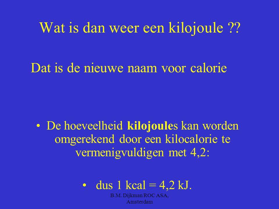 B.M. Dijkman ROC ASA, Amsterdam En hoeveel calorieën levert dan een glas bier ??? Een glas bier levert 100 calorieën ! oftewel 420 kilojoules