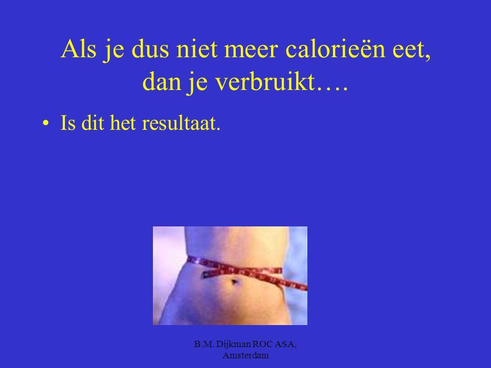 B.M. Dijkman ROC ASA, Amsterdam Te veel eten slaat je lichaam op voor als je eens een keer te weinig binnen krijgt.(in de vorm van vet.) Je wordt dikk