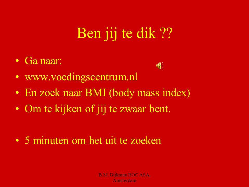 B.M. Dijkman ROC ASA, Amsterdam Als je dus niet meer calorieën eet, dan je verbruikt…. Is dit het resultaat.