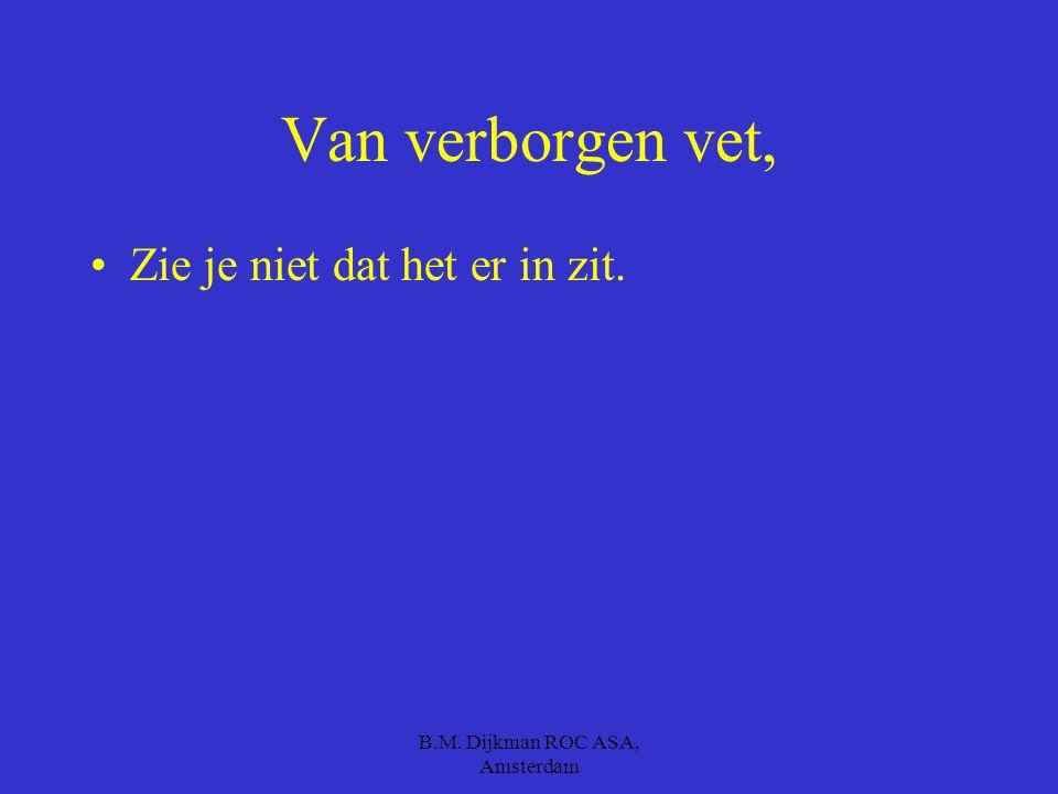 B.M. Dijkman ROC ASA, Amsterdam Onverzadigd vet Onverzadigd vet is vloeibaar als dit buiten de koelkast bewaard wordt. Het zit in: plantaardige olie d