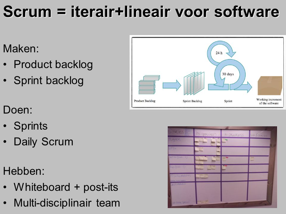 Scrum = iterair+lineair voor software Maken: Product backlog Sprint backlog Doen: Sprints Daily Scrum Hebben: Whiteboard + post-its Multi-disciplinair
