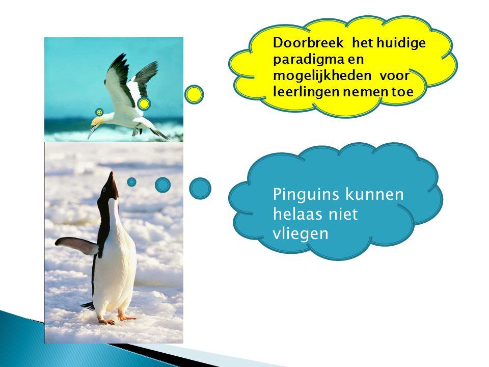 Pinguins kunnen helaas niet vliegen Doorbreek het huidige paradigma en mogelijkheden voor leerlingen nemen toe.
