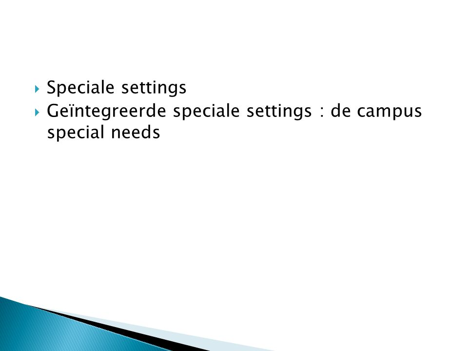  Speciale settings  Geïntegreerde speciale settings : de campus special needs