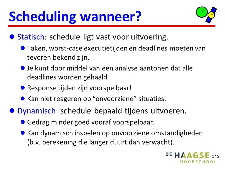 149 Scheduling wanneer? Statisch: schedule ligt vast voor uitvoering. Taken, worst-case executietijden en deadlines moeten van tevoren bekend zijn. Je