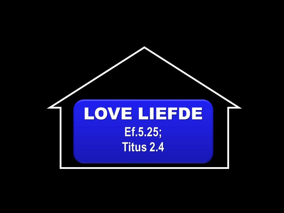 LOVE LIEFDE Ef.5.25; Titus 2.4 LOVE LIEFDE Ef.5.25; Titus 2.4