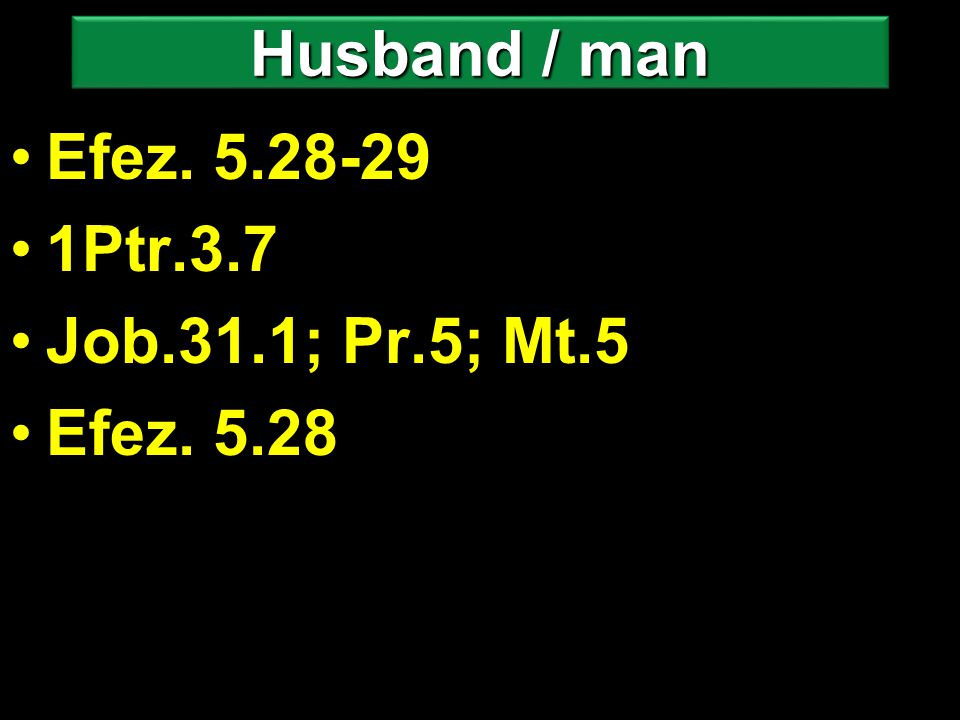 Efez. 5.28-29 1Ptr.3.7 Job.31.1; Pr.5; Mt.5 Efez. 5.28 Husband / man
