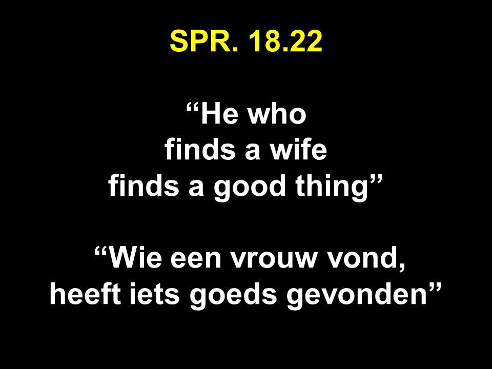 SPR. 18.22 He who finds a wife finds a good thing Wie een vrouw vond, heeft iets goeds gevonden