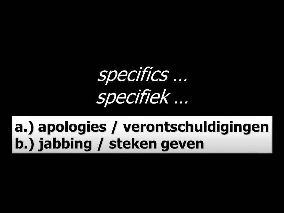 specifics … specifiek … a.) apologies / verontschuldigingen b.) jabbing / steken geven