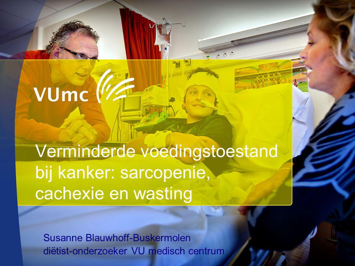 Verminderde voedingstoestand bij kanker: sarcopenie, cachexie en wasting Susanne Blauwhoff-Buskermolen diëtist-onderzoeker VU medisch centrum