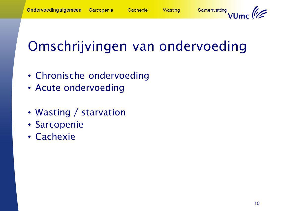 10 Omschrijvingen van ondervoeding Chronische ondervoeding Acute ondervoeding Wasting / starvation Sarcopenie Cachexie Ondervoeding algemeenSarcopenie