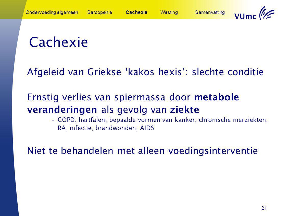 21 Cachexie Afgeleid van Griekse 'kakos hexis': slechte conditie Ernstig verlies van spiermassa door metabole veranderingen als gevolg van ziekte –COP