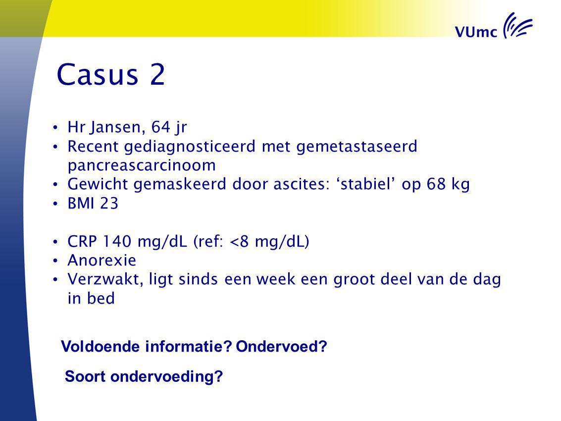 Casus 2 Hr Jansen, 64 jr Recent gediagnosticeerd met gemetastaseerd pancreascarcinoom Gewicht gemaskeerd door ascites: 'stabiel' op 68 kg BMI 23 CRP 1
