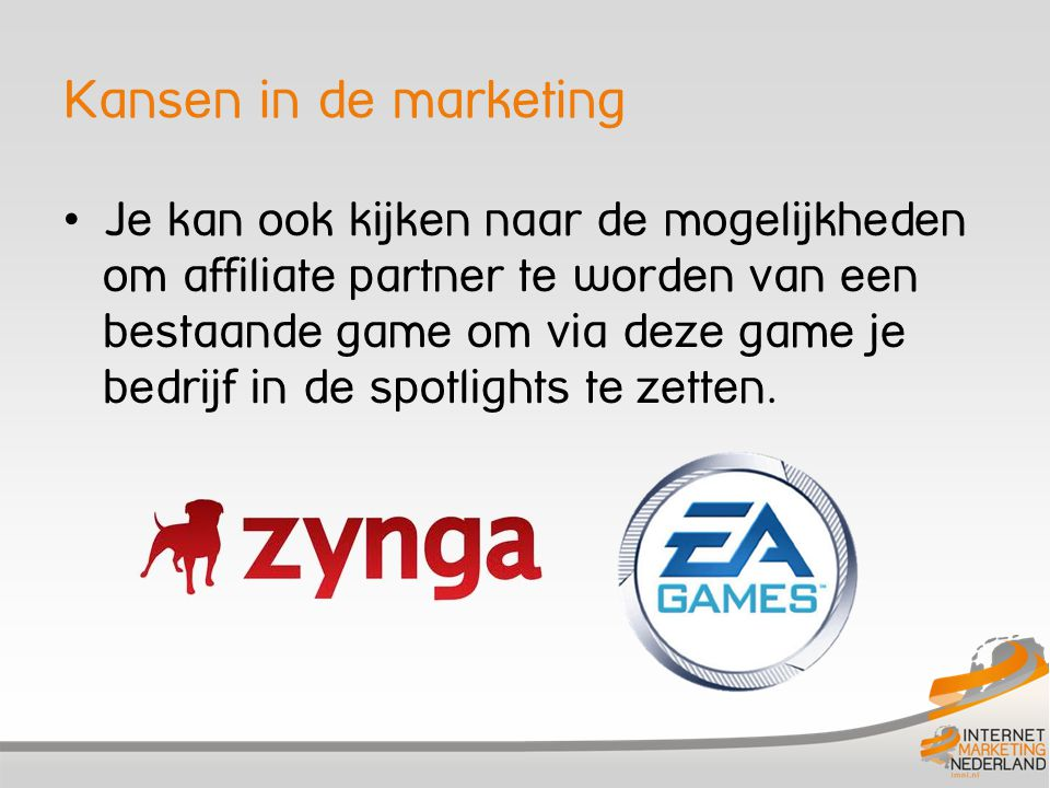 Kansen in de marketing Je kan ook kijken naar de mogelijkheden om affiliate partner te worden van een bestaande game om via deze game je bedrijf in de spotlights te zetten.